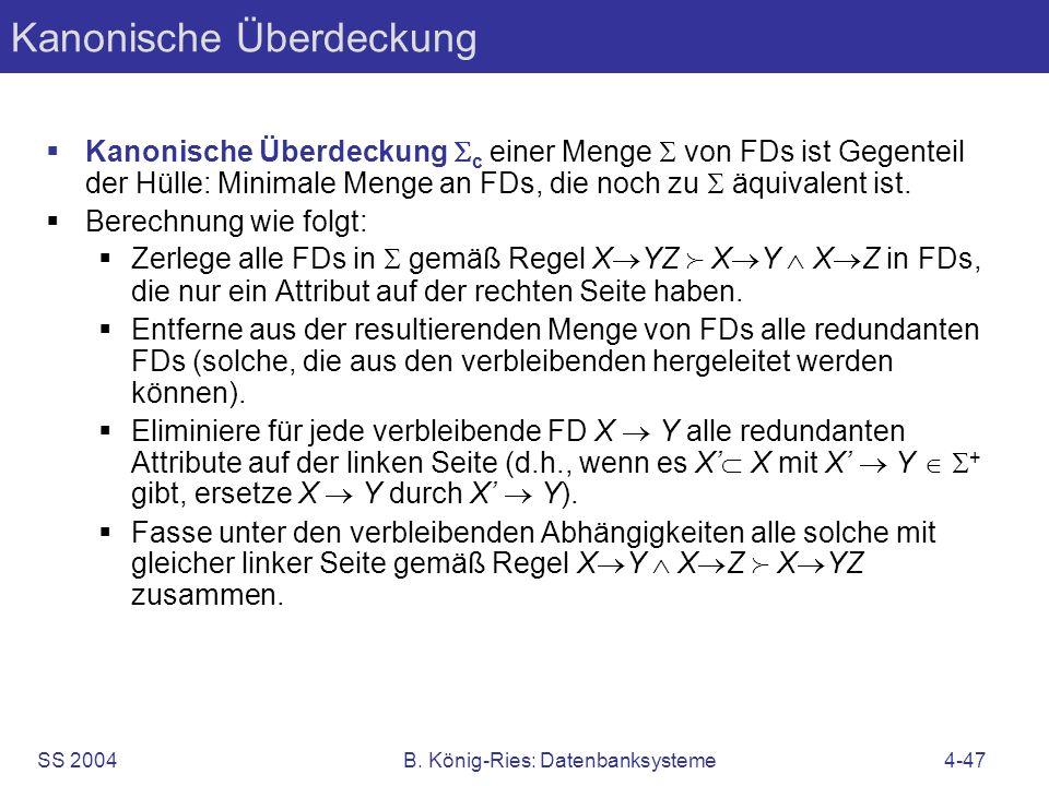 SS 2004B. König-Ries: Datenbanksysteme4-47 Kanonische Überdeckung Kanonische Überdeckung c einer Menge von FDs ist Gegenteil der Hülle: Minimale Menge