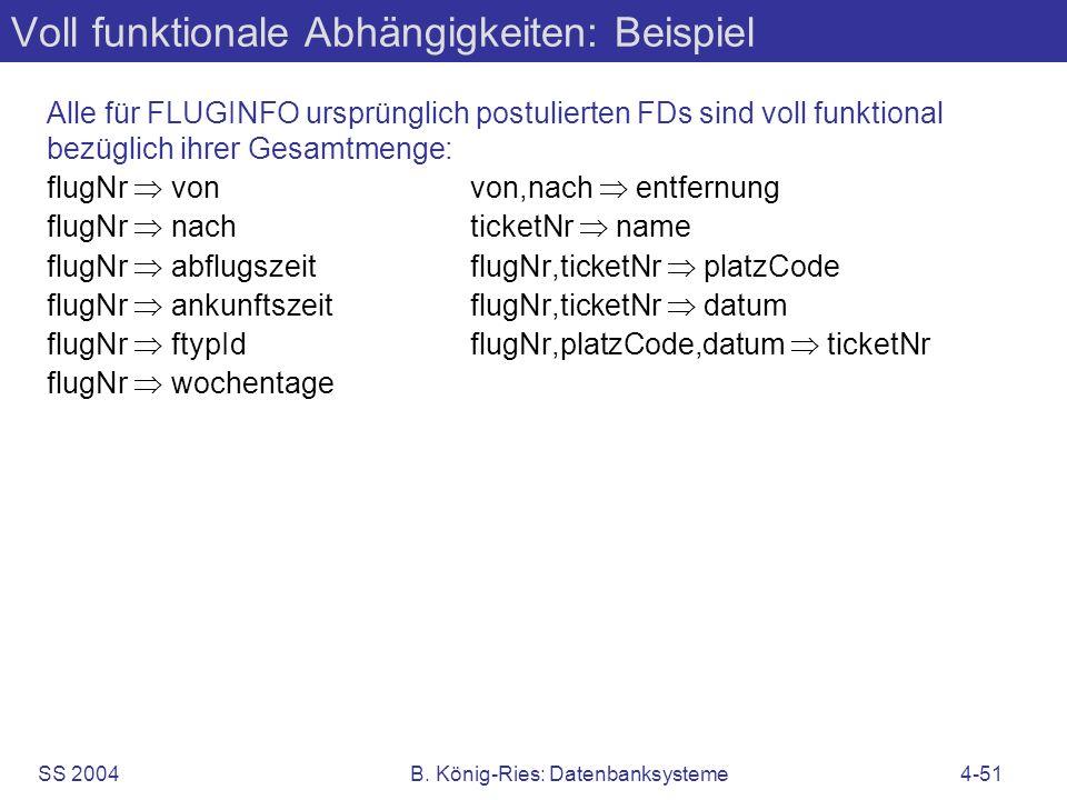 SS 2004B. König-Ries: Datenbanksysteme4-51 Voll funktionale Abhängigkeiten: Beispiel Alle für FLUGINFO ursprünglich postulierten FDs sind voll funktio