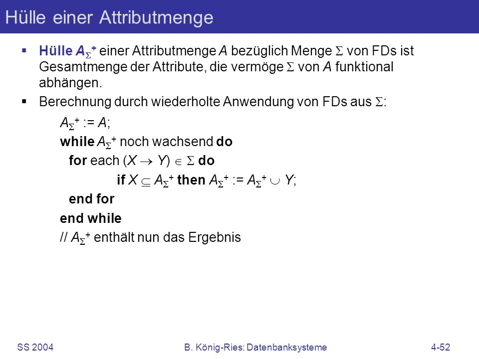 SS 2004B. König-Ries: Datenbanksysteme4-52 Hülle einer Attributmenge Hülle A + einer Attributmenge A bezüglich Menge von FDs ist Gesamtmenge der Attri