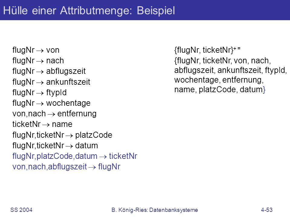 SS 2004B. König-Ries: Datenbanksysteme4-53 Hülle einer Attributmenge: Beispiel flugNr von flugNr nach flugNr abflugszeit flugNr ankunftszeit flugNr ft