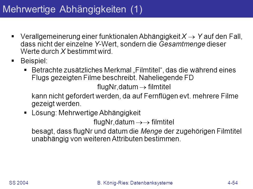 SS 2004B. König-Ries: Datenbanksysteme4-54 Mehrwertige Abhängigkeiten (1) Verallgemeinerung einer funktionalen Abhängigkeit X Y auf den Fall, dass nic