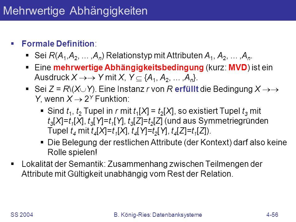 SS 2004B. König-Ries: Datenbanksysteme4-56 Mehrwertige Abhängigkeiten Formale Definition: Sei R(A 1,A 2,...,A n ) Relationstyp mit Attributen A 1, A 2