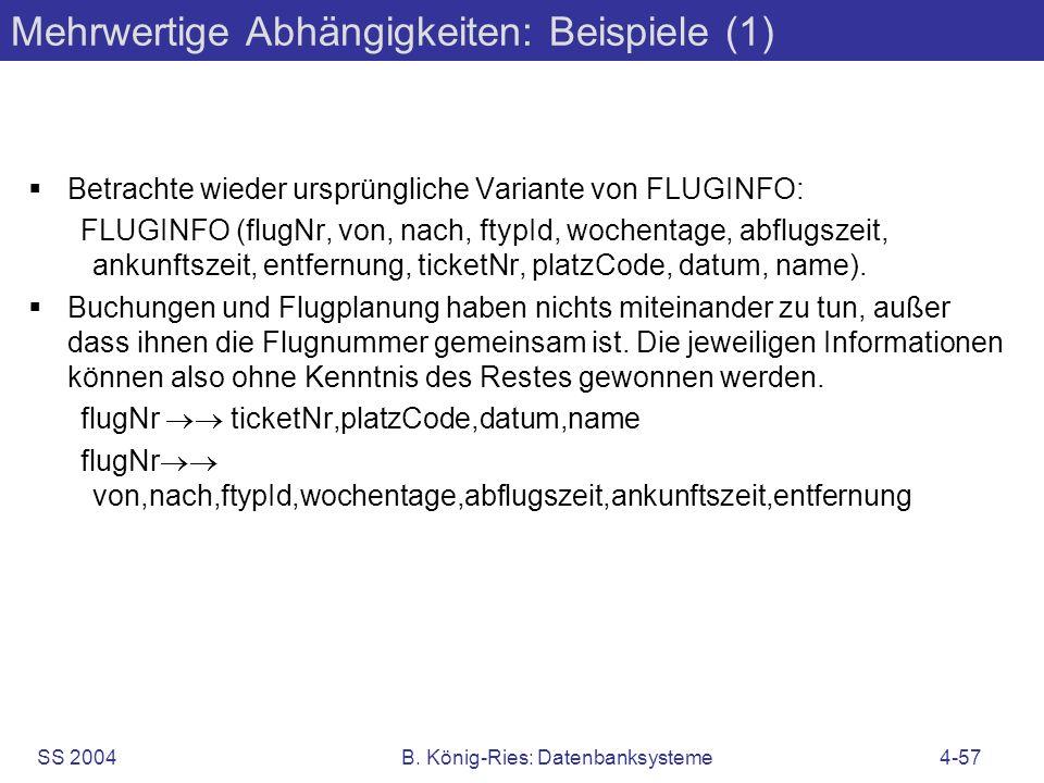 SS 2004B. König-Ries: Datenbanksysteme4-57 Mehrwertige Abhängigkeiten: Beispiele (1) Betrachte wieder ursprüngliche Variante von FLUGINFO: FLUGINFO (f