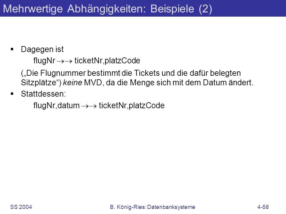 SS 2004B. König-Ries: Datenbanksysteme4-58 Mehrwertige Abhängigkeiten: Beispiele (2) Dagegen ist flugNr ticketNr,platzCode (Die Flugnummer bestimmt di