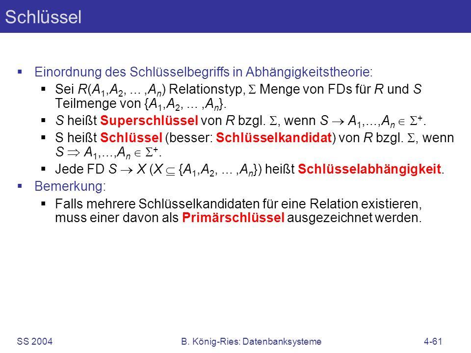 SS 2004B. König-Ries: Datenbanksysteme4-61 Schlüssel Einordnung des Schlüsselbegriffs in Abhängigkeitstheorie: Sei R(A 1,A 2,...,A n ) Relationstyp, M