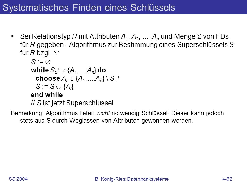 SS 2004B. König-Ries: Datenbanksysteme4-62 Systematisches Finden eines Schlüssels Sei Relationstyp R mit Attributen A 1, A 2,...,A n und Menge von FDs