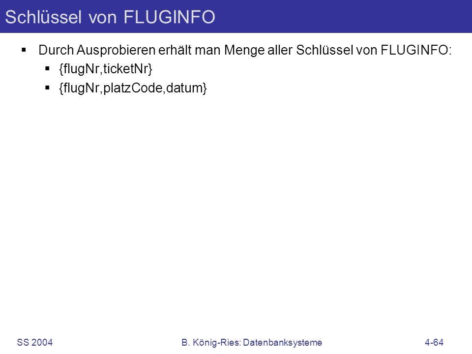SS 2004B. König-Ries: Datenbanksysteme4-64 Schlüssel von FLUGINFO Durch Ausprobieren erhält man Menge aller Schlüssel von FLUGINFO: {flugNr,ticketNr}