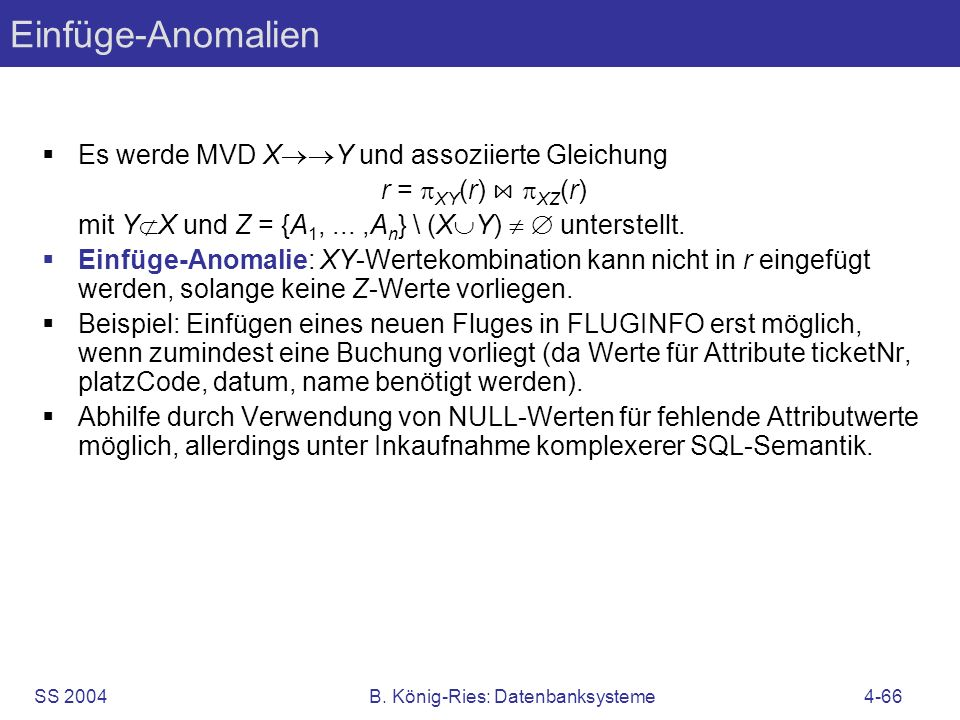 SS 2004B. König-Ries: Datenbanksysteme4-66 Einfüge-Anomalien Es werde MVD X Y und assoziierte Gleichung r = XY (r) XZ (r) mit Y X und Z = {A 1,...,A n