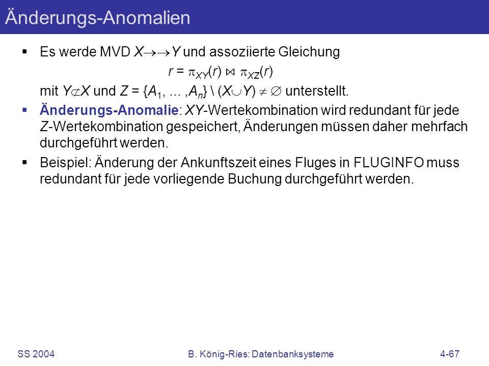 SS 2004B. König-Ries: Datenbanksysteme4-67 Änderungs-Anomalien Es werde MVD X Y und assoziierte Gleichung r = XY (r) XZ (r) mit Y X und Z = {A 1,...,A