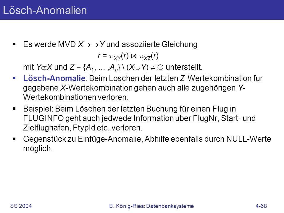 SS 2004B. König-Ries: Datenbanksysteme4-68 Lösch-Anomalien Es werde MVD X Y und assoziierte Gleichung r = XY (r) XZ (r) mit Y X und Z = {A 1,...,A n }