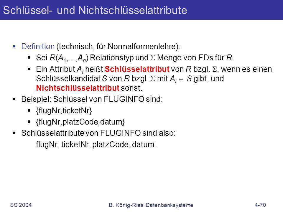 SS 2004B. König-Ries: Datenbanksysteme4-70 Schlüssel- und Nichtschlüsselattribute Definition (technisch, für Normalformenlehre): Sei R(A 1,...,A n ) R