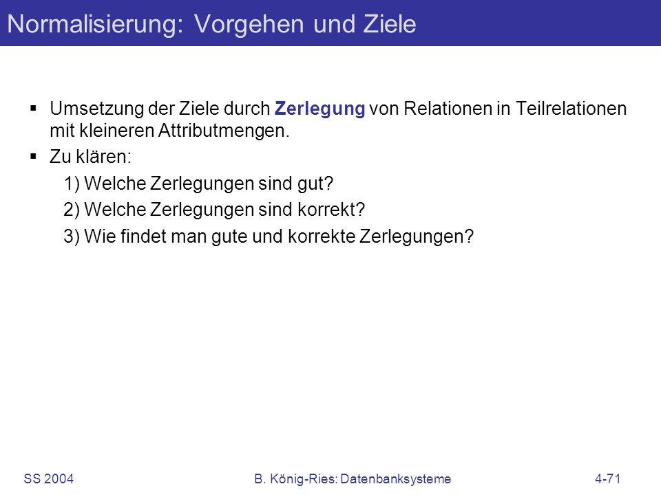 SS 2004B. König-Ries: Datenbanksysteme4-71 Normalisierung: Vorgehen und Ziele Umsetzung der Ziele durch Zerlegung von Relationen in Teilrelationen mit