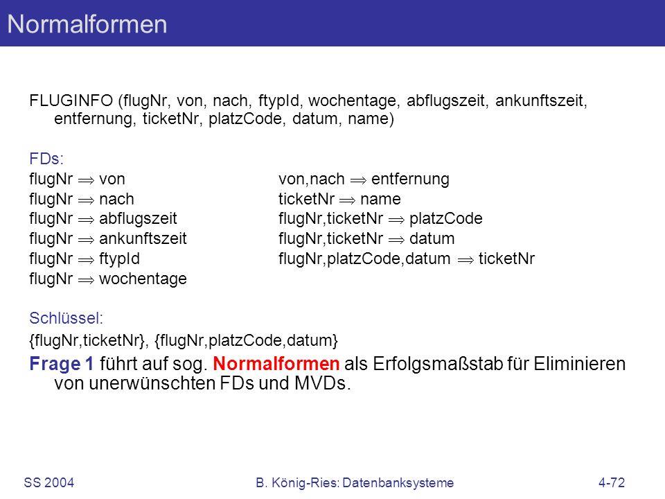 SS 2004B. König-Ries: Datenbanksysteme4-72 Normalformen FLUGINFO (flugNr, von, nach, ftypId, wochentage, abflugszeit, ankunftszeit, entfernung, ticket