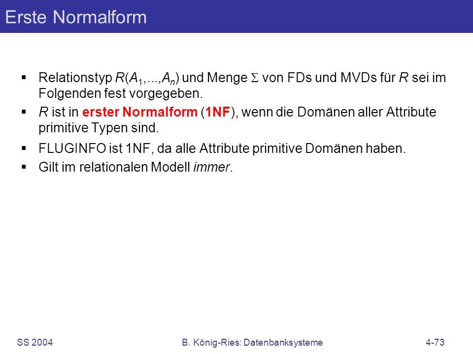 SS 2004B. König-Ries: Datenbanksysteme4-73 Erste Normalform Relationstyp R(A 1,...,A n ) und Menge von FDs und MVDs für R sei im Folgenden fest vorgeg