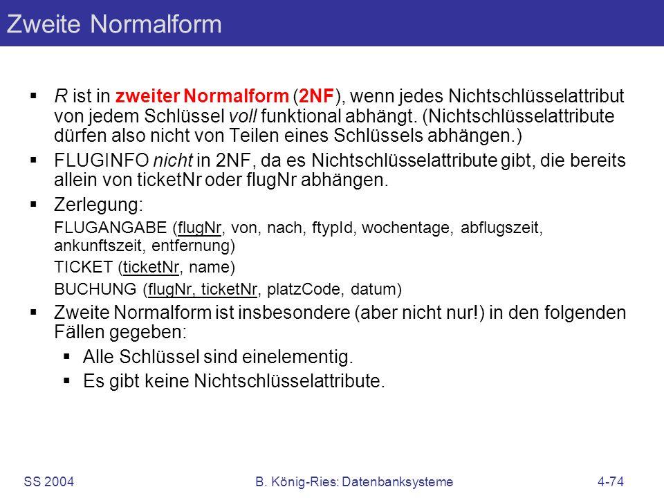 SS 2004B. König-Ries: Datenbanksysteme4-74 Zweite Normalform R ist in zweiter Normalform (2NF), wenn jedes Nichtschlüsselattribut von jedem Schlüssel