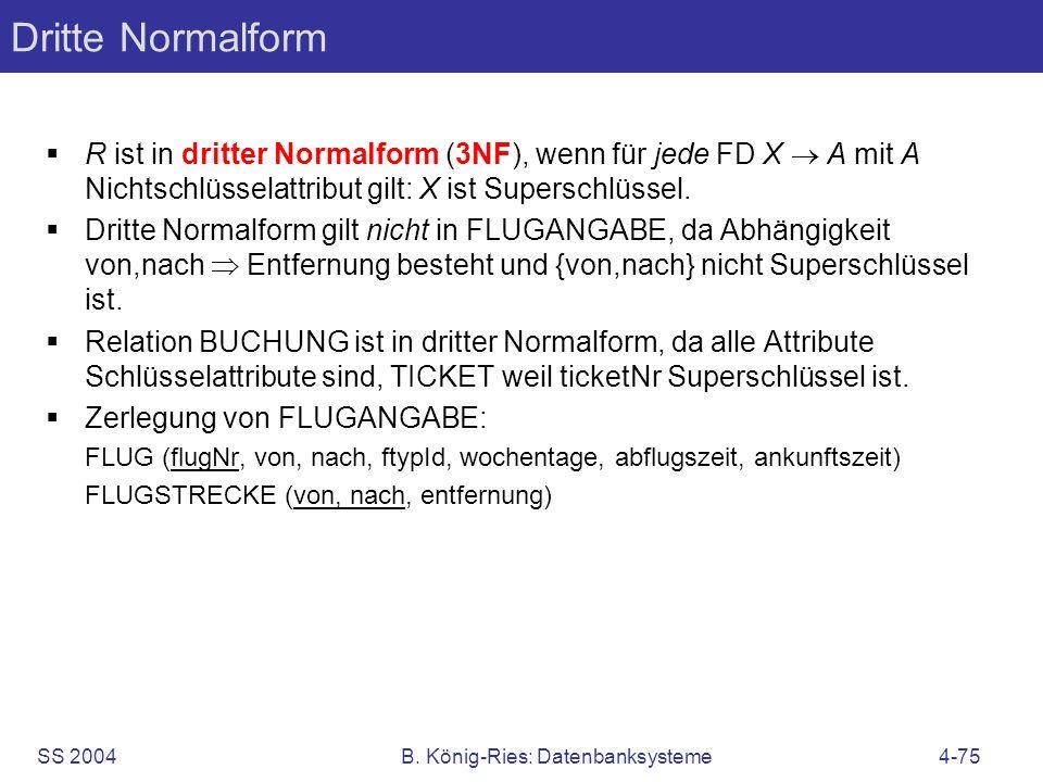 SS 2004B. König-Ries: Datenbanksysteme4-75 Dritte Normalform R ist in dritter Normalform (3NF), wenn für jede FD X A mit A Nichtschlüsselattribut gilt