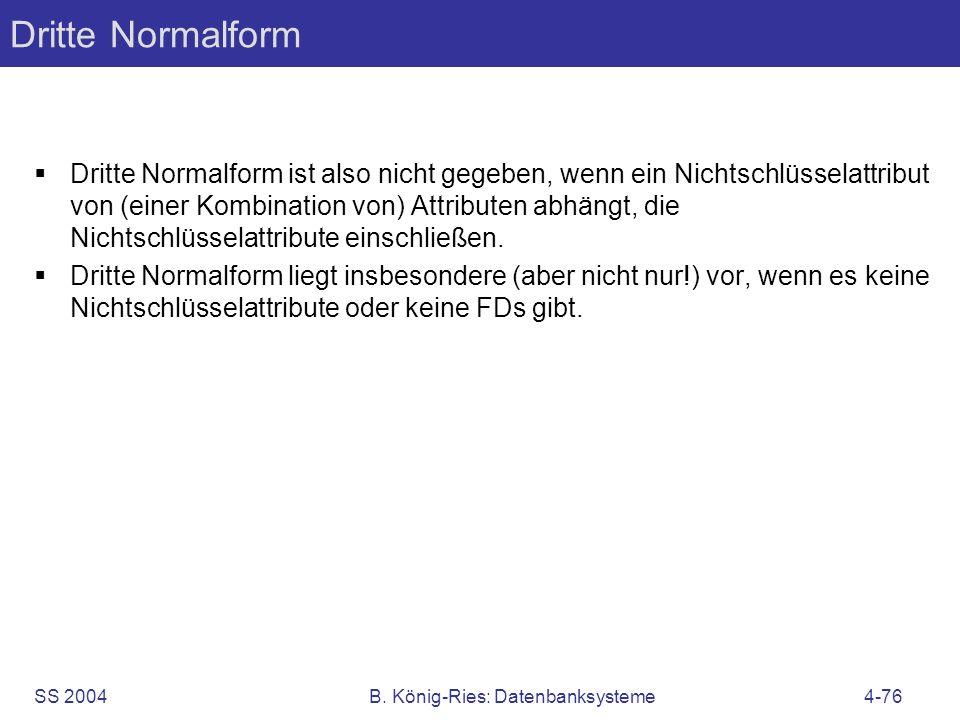 SS 2004B. König-Ries: Datenbanksysteme4-76 Dritte Normalform Dritte Normalform ist also nicht gegeben, wenn ein Nichtschlüsselattribut von (einer Komb