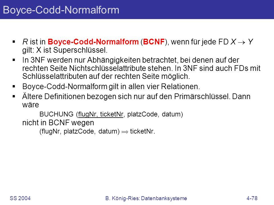 SS 2004B. König-Ries: Datenbanksysteme4-78 Boyce-Codd-Normalform R ist in Boyce-Codd-Normalform (BCNF), wenn für jede FD X Y gilt: X ist Superschlüsse