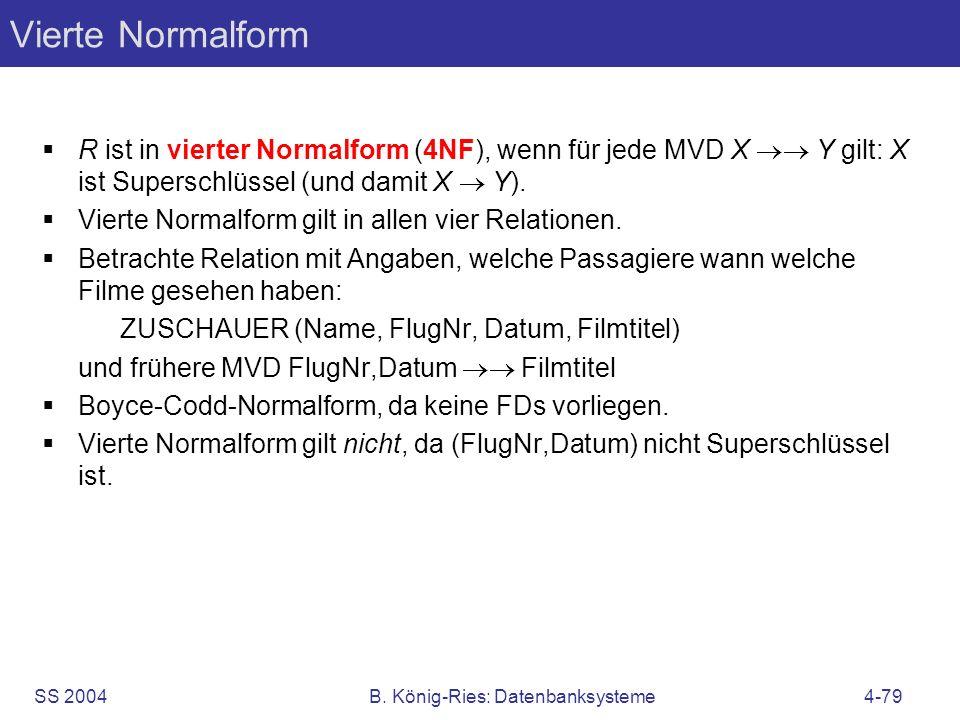 SS 2004B. König-Ries: Datenbanksysteme4-79 Vierte Normalform R ist in vierter Normalform (4NF), wenn für jede MVD X Y gilt: X ist Superschlüssel (und
