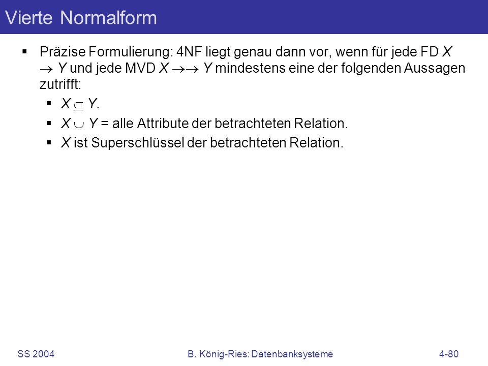 SS 2004B. König-Ries: Datenbanksysteme4-80 Vierte Normalform Präzise Formulierung: 4NF liegt genau dann vor, wenn für jede FD X Y und jede MVD X Y min