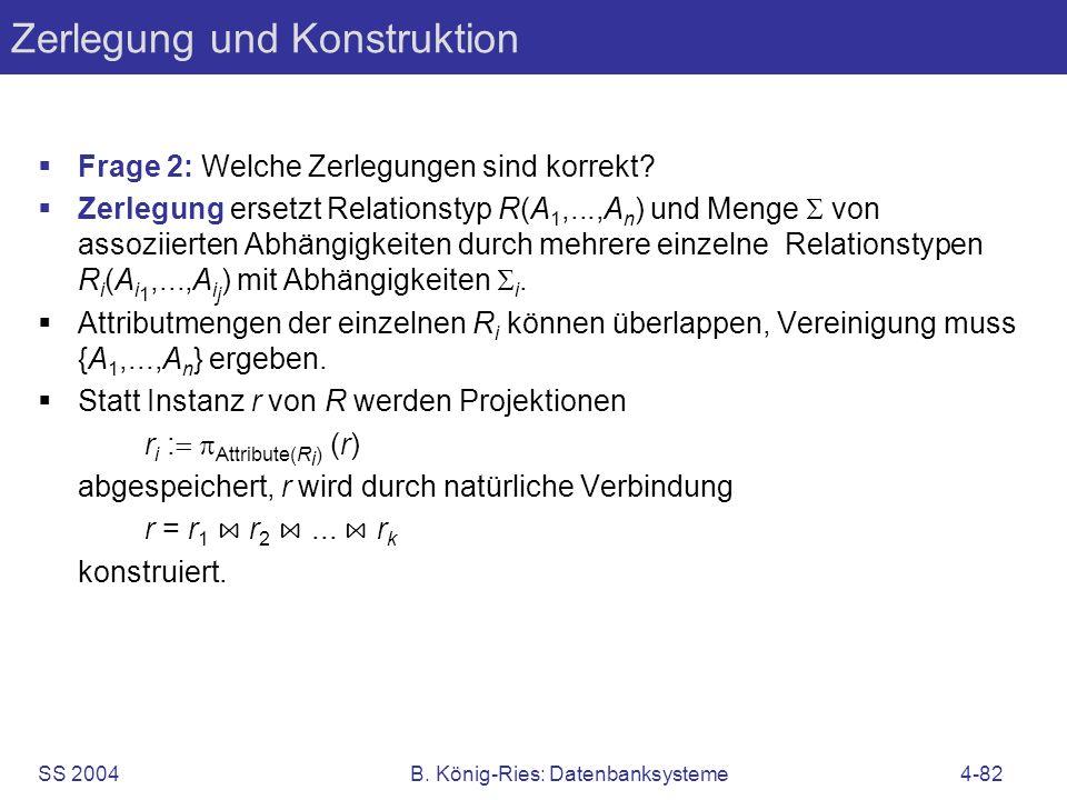 SS 2004B. König-Ries: Datenbanksysteme4-82 Zerlegung und Konstruktion Frage 2: Welche Zerlegungen sind korrekt? Zerlegung ersetzt Relationstyp R(A 1,.