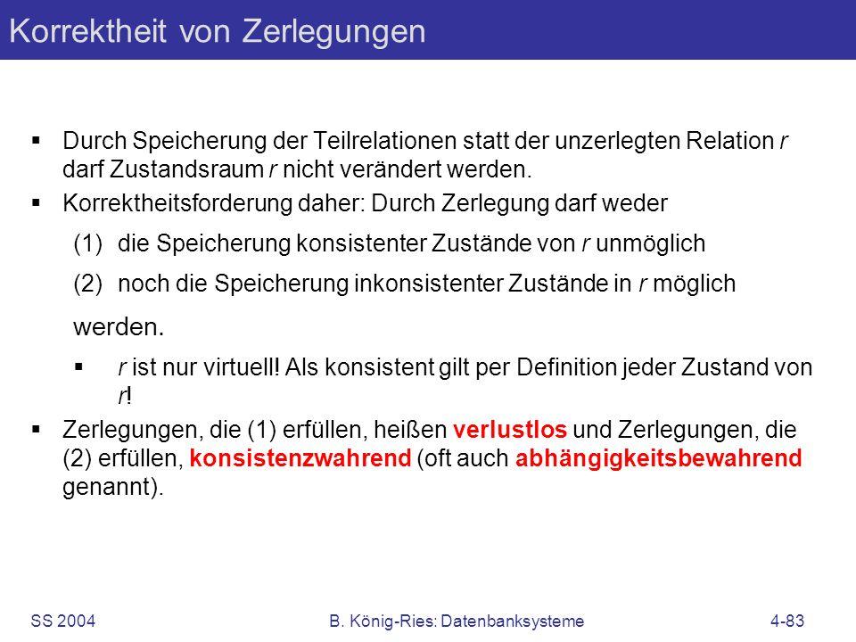 SS 2004B. König-Ries: Datenbanksysteme4-83 Korrektheit von Zerlegungen Durch Speicherung der Teilrelationen statt der unzerlegten Relation r darf Zust