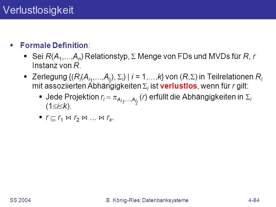 SS 2004B. König-Ries: Datenbanksysteme4-84 Verlustlosigkeit Formale Definition: Sei R(A 1,...,A n ) Relationstyp, Menge von FDs und MVDs für R, r Inst