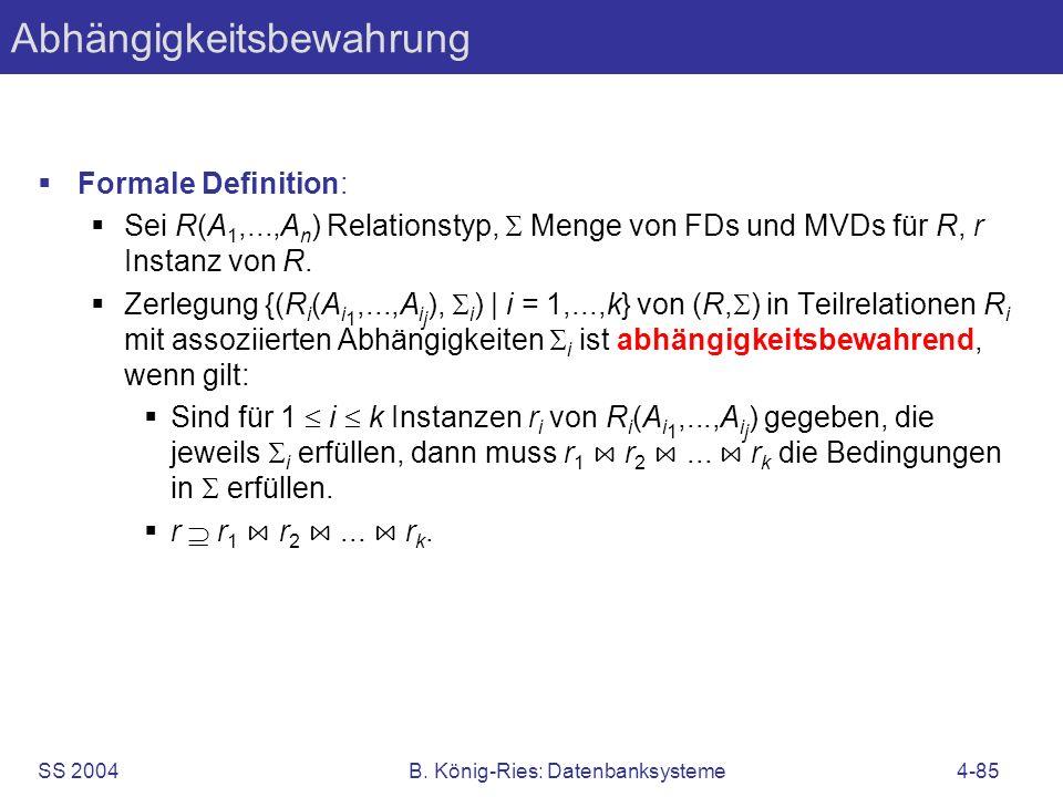 SS 2004B. König-Ries: Datenbanksysteme4-85 Abhängigkeitsbewahrung Formale Definition: Sei R(A 1,...,A n ) Relationstyp, Menge von FDs und MVDs für R,