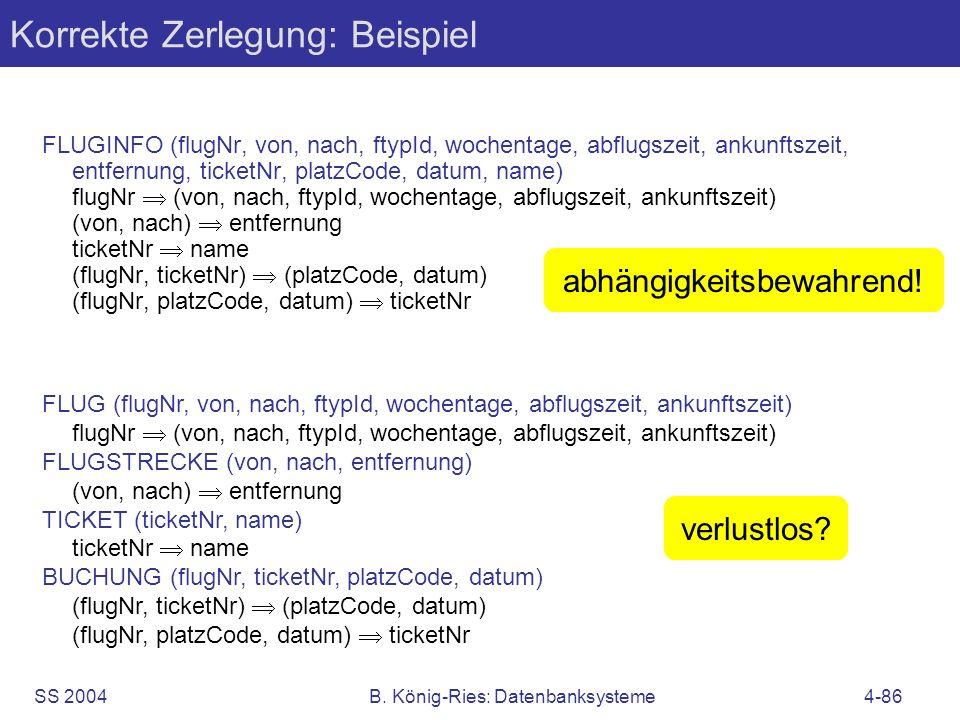 SS 2004B. König-Ries: Datenbanksysteme4-86 Korrekte Zerlegung: Beispiel FLUGINFO (flugNr, von, nach, ftypId, wochentage, abflugszeit, ankunftszeit, en