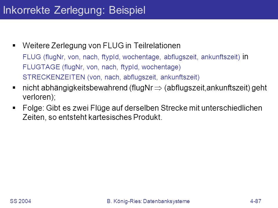 SS 2004B. König-Ries: Datenbanksysteme4-87 Inkorrekte Zerlegung: Beispiel Weitere Zerlegung von FLUG in Teilrelationen FLUG (flugNr, von, nach, ftypId