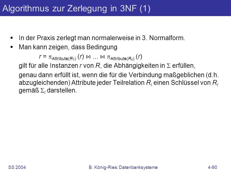 SS 2004B. König-Ries: Datenbanksysteme4-90 Algorithmus zur Zerlegung in 3NF (1) In der Praxis zerlegt man normalerweise in 3. Normalform. Man kann zei