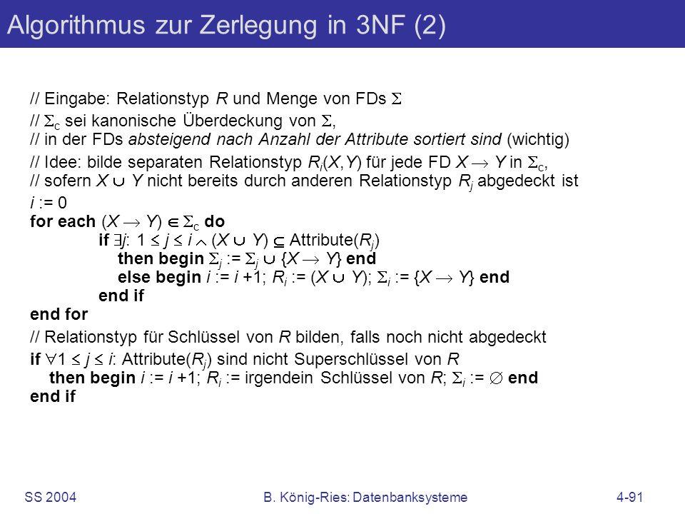 SS 2004B. König-Ries: Datenbanksysteme4-91 Algorithmus zur Zerlegung in 3NF (2) // Eingabe: Relationstyp R und Menge von FDs // c sei kanonische Überd