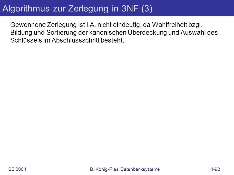 SS 2004B. König-Ries: Datenbanksysteme4-92 Algorithmus zur Zerlegung in 3NF (3) Gewonnene Zerlegung ist i.A. nicht eindeutig, da Wahlfreiheit bzgl. Bi