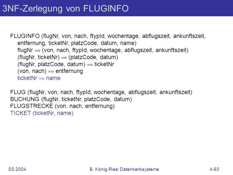 SS 2004B. König-Ries: Datenbanksysteme4-93 3NF-Zerlegung von FLUGINFO FLUGINFO (flugNr, von, nach, ftypId, wochentage, abflugszeit, ankunftszeit, entf