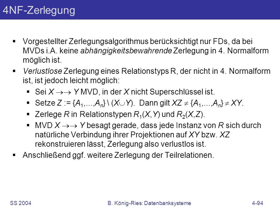 SS 2004B. König-Ries: Datenbanksysteme4-94 4NF-Zerlegung Vorgestellter Zerlegungsalgorithmus berücksichtigt nur FDs, da bei MVDs i.A. keine abhängigke