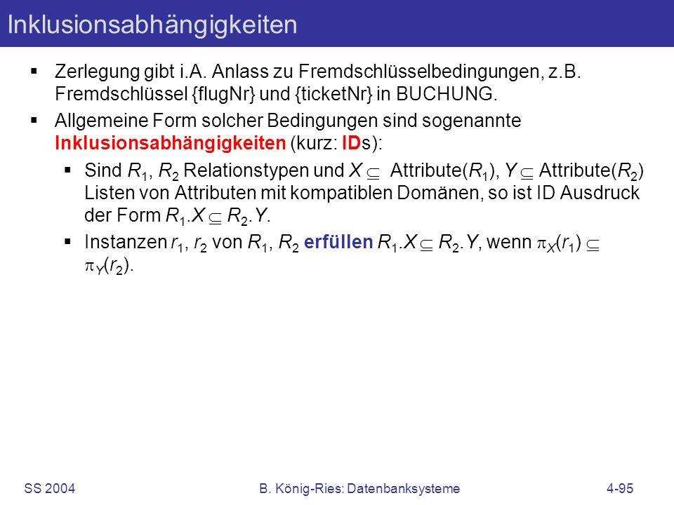 SS 2004B. König-Ries: Datenbanksysteme4-95 Inklusionsabhängigkeiten Zerlegung gibt i.A. Anlass zu Fremdschlüsselbedingungen, z.B. Fremdschlüssel {flug