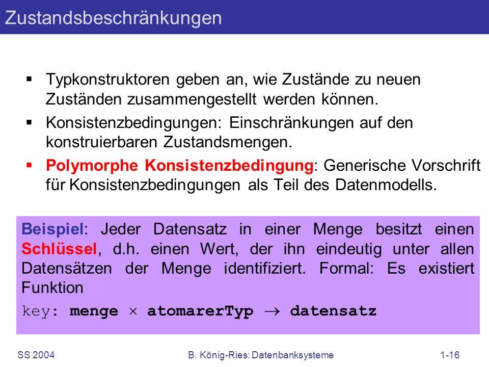 SS 2004B. König-Ries: Datenbanksysteme1-16 Typkonstruktoren geben an, wie Zustände zu neuen Zuständen zusammengestellt werden können. Konsistenzbeding