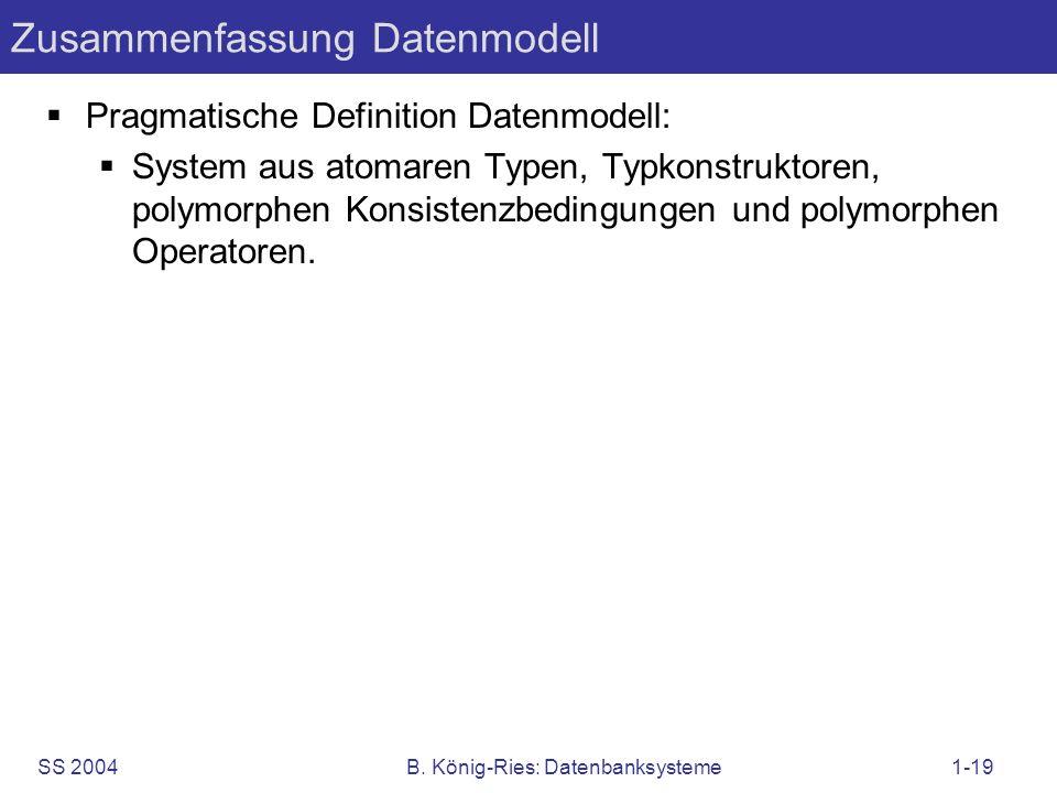 SS 2004B. König-Ries: Datenbanksysteme1-19 Zusammenfassung Datenmodell Pragmatische Definition Datenmodell: System aus atomaren Typen, Typkonstruktore