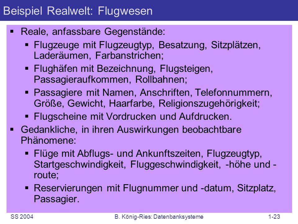 SS 2004B. König-Ries: Datenbanksysteme1-23 Beispiel Realwelt: Flugwesen Reale, anfassbare Gegenstände: Flugzeuge mit Flugzeugtyp, Besatzung, Sitzplätz