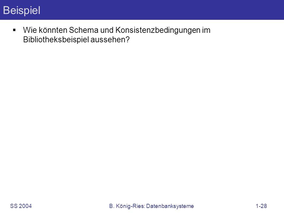 SS 2004B. König-Ries: Datenbanksysteme1-28 Beispiel Wie könnten Schema und Konsistenzbedingungen im Bibliotheksbeispiel aussehen?