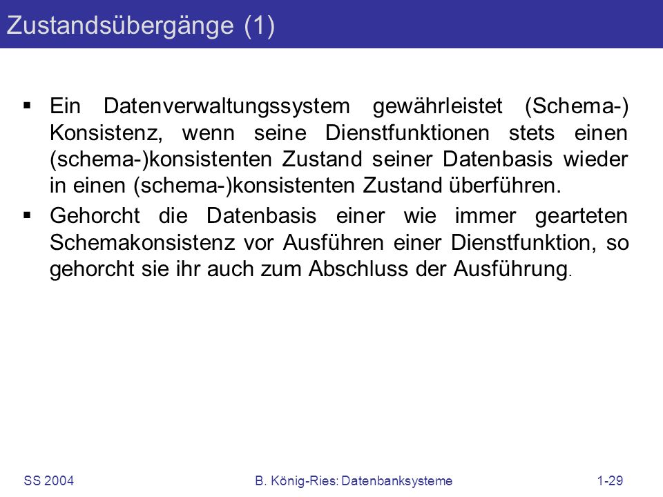 SS 2004B. König-Ries: Datenbanksysteme1-29 Ein Datenverwaltungssystem gewährleistet (Schema-) Konsistenz, wenn seine Dienstfunktionen stets einen (sch