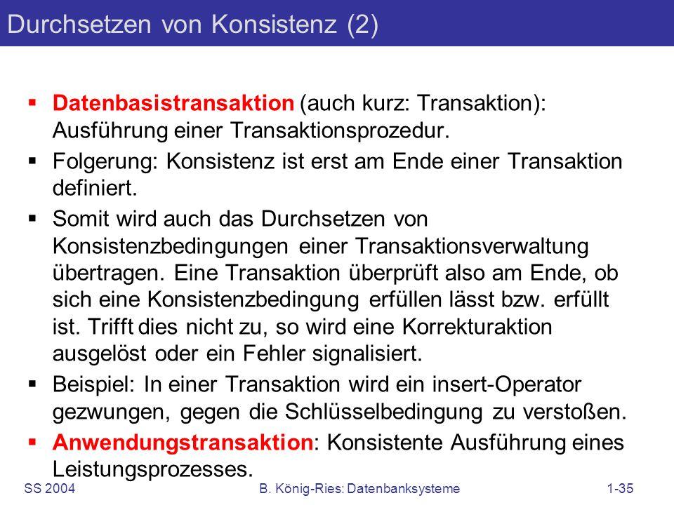 SS 2004B. König-Ries: Datenbanksysteme1-35 Durchsetzen von Konsistenz (2) Datenbasistransaktion (auch kurz: Transaktion): Ausführung einer Transaktion