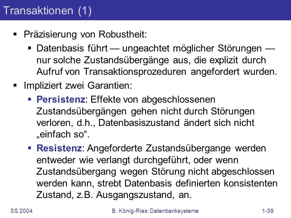 SS 2004B. König-Ries: Datenbanksysteme1-39 Transaktionen (1) Präzisierung von Robustheit: Datenbasis führt ungeachtet möglicher Störungen nur solche Z