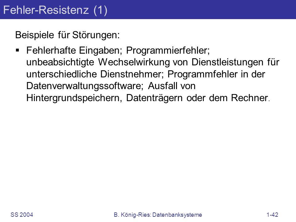 SS 2004B. König-Ries: Datenbanksysteme1-42 Fehler-Resistenz (1) Beispiele für Störungen: Fehlerhafte Eingaben; Programmierfehler; unbeabsichtigte Wech