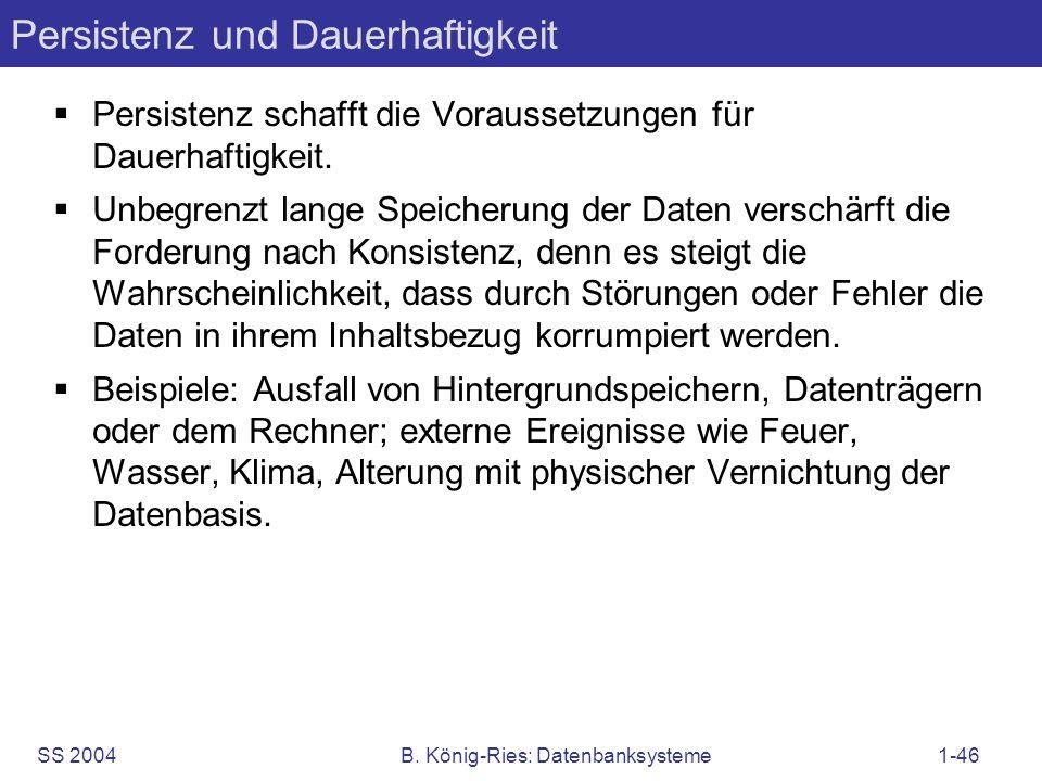 SS 2004B. König-Ries: Datenbanksysteme1-46 Persistenz und Dauerhaftigkeit Persistenz schafft die Voraussetzungen für Dauerhaftigkeit. Unbegrenzt lange