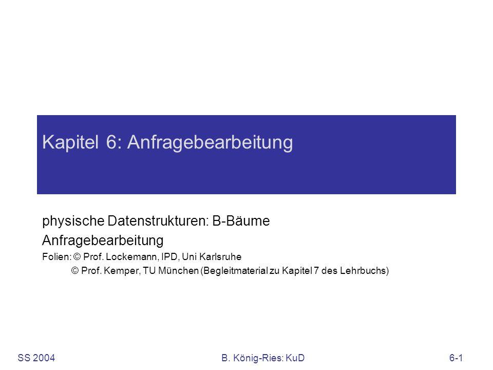 SS 2004B. König-Ries: KuD6-1 Kapitel 6: Anfragebearbeitung physische Datenstrukturen: B-Bäume Anfragebearbeitung Folien: © Prof. Lockemann, IPD, Uni K