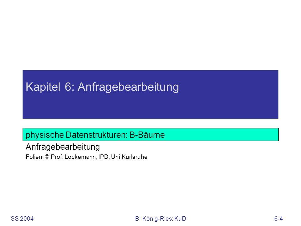 SS 2004B. König-Ries: KuD6-4 Kapitel 6: Anfragebearbeitung physische Datenstrukturen: B-Bäume Anfragebearbeitung Folien: © Prof. Lockemann, IPD, Uni K