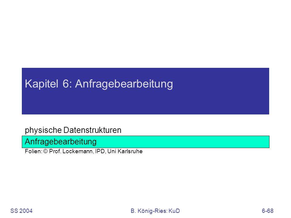 SS 2004B. König-Ries: KuD6-68 Kapitel 6: Anfragebearbeitung physische Datenstrukturen Anfragebearbeitung Folien: © Prof. Lockemann, IPD, Uni Karlsruhe