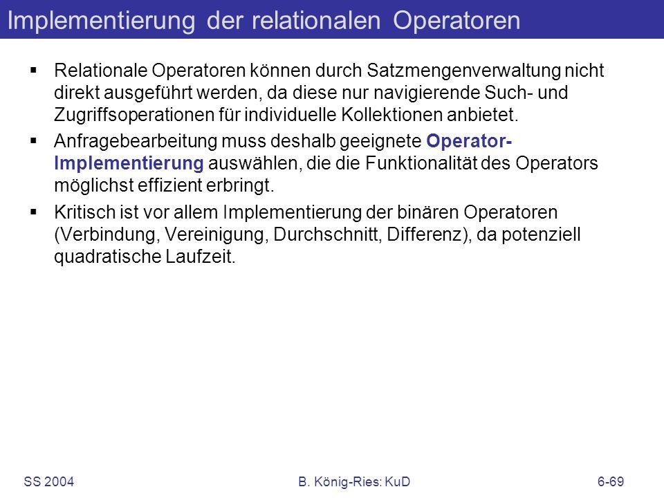 SS 2004B. König-Ries: KuD6-69 Implementierung der relationalen Operatoren Relationale Operatoren können durch Satzmengenverwaltung nicht direkt ausgef