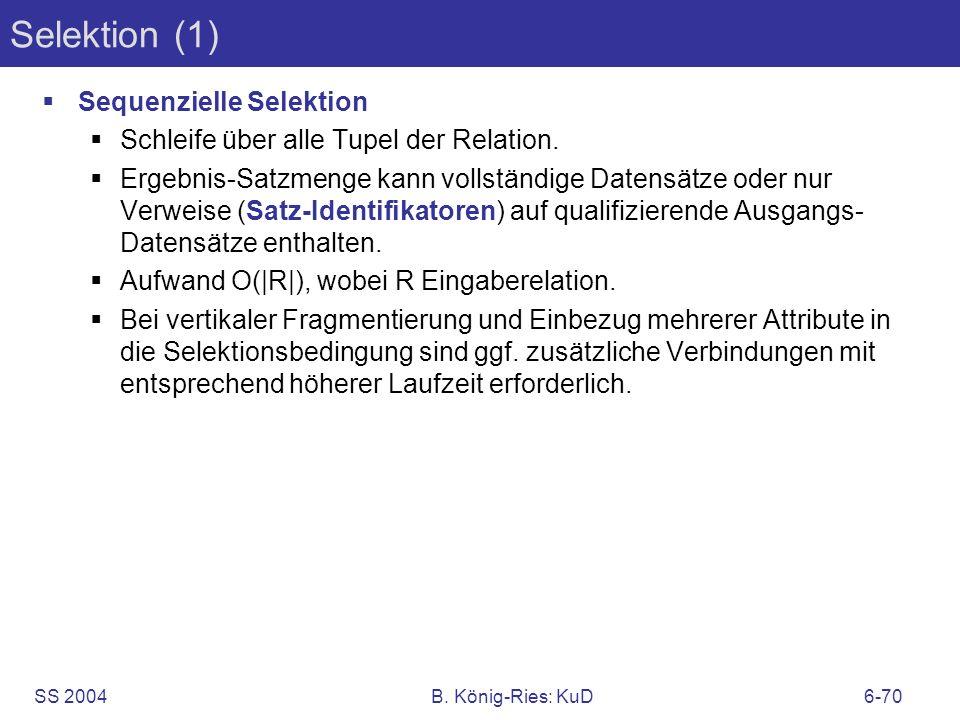 SS 2004B. König-Ries: KuD6-70 Selektion (1) Sequenzielle Selektion Schleife über alle Tupel der Relation. Ergebnis-Satzmenge kann vollständige Datensä